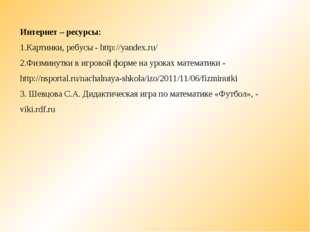 Интернет – ресурсы: Картинки, ребусы - http://yandex.ru/ Физминутки в игровой