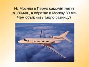 Из Москвы в Пермь самолёт летит 1ч. 20мин., а обратно в Москву 80 мин. Чем об