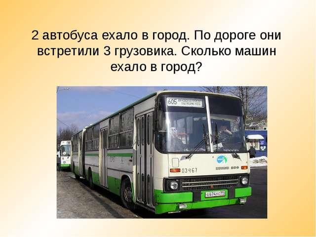 2 автобуса ехало в город. По дороге они встретили 3 грузовика. Сколько машин...