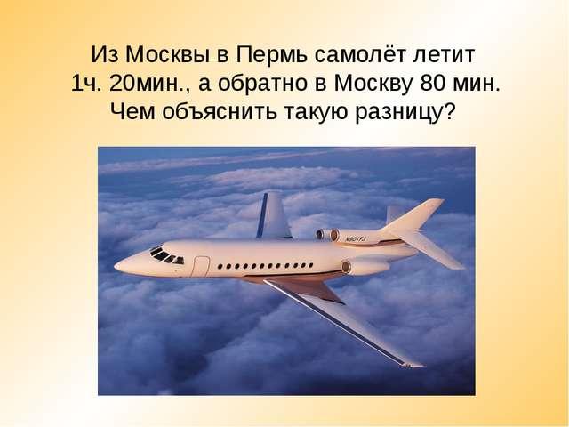Из Москвы в Пермь самолёт летит 1ч. 20мин., а обратно в Москву 80 мин. Чем об...