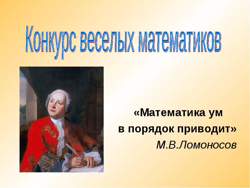 «Математика ум в порядок приводит» М.В.Ломоносов