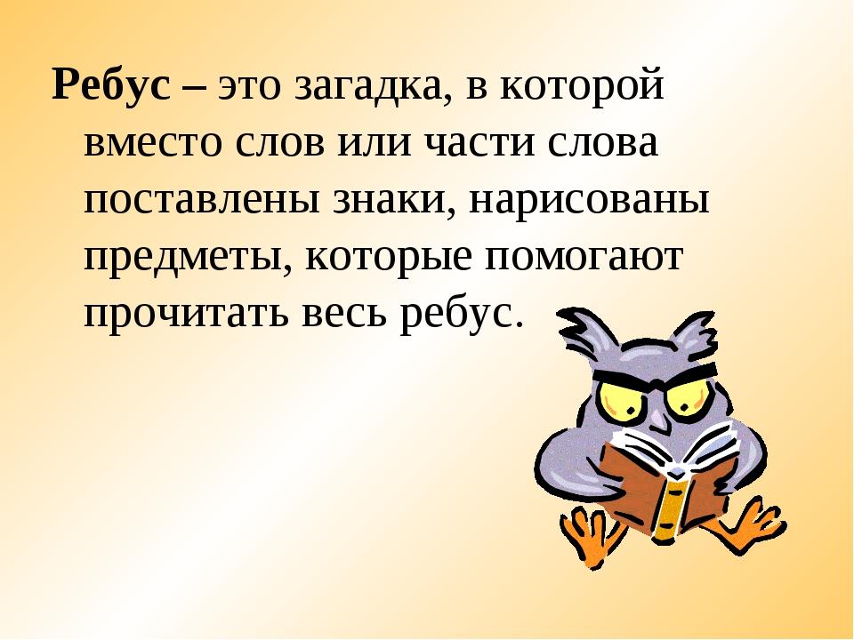 Ребус – это загадка, в которой вместо слов или части слова поставлены знаки,...