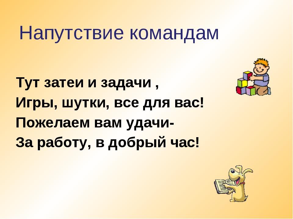 Тут затеи и задачи , Игры, шутки, все для вас! Пожелаем вам удачи- За работу,...