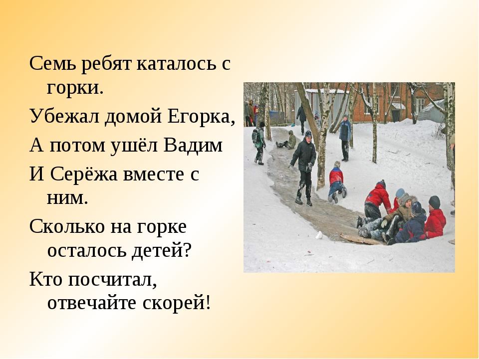 Семь ребят каталось с горки. Убежал домой Егорка, А потом ушёл Вадим И Серёжа...
