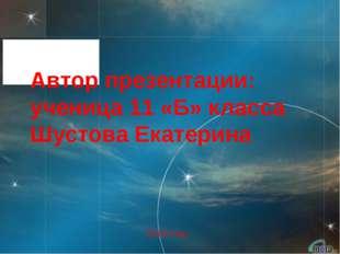 Автор презентации: ученица 11 «Б» класса Шустова Екатерина 2010 год