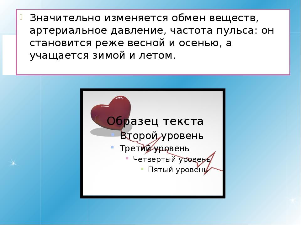 Значительно изменяется обмен веществ, артериальное давление, частота пульса:...