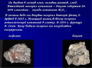 Он входит в состав глин, полевых шпатов, слюд. Важнейший минерал алюминия –