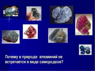 Почему в природе алюминий не встречается в виде самородков?