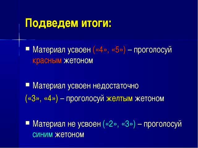 Подведем итоги: Материал усвоен («4», «5») – проголосуй красным жетоном Матер...