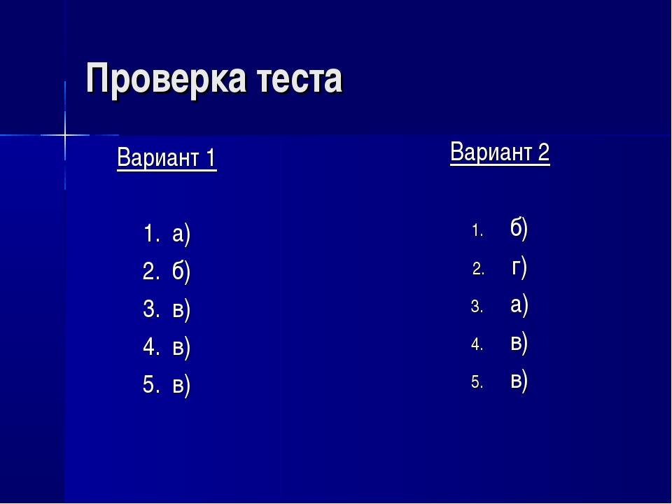 Проверка теста Вариант 1 1. а) 2. б) 3. в) 4. в) 5. в) Вариант 2 б) г) а) в) в)