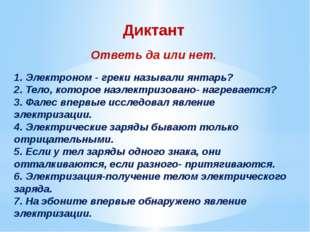 Диктант Ответь да или нет.  1. Электроном - греки называли янтарь? 2. Тело,