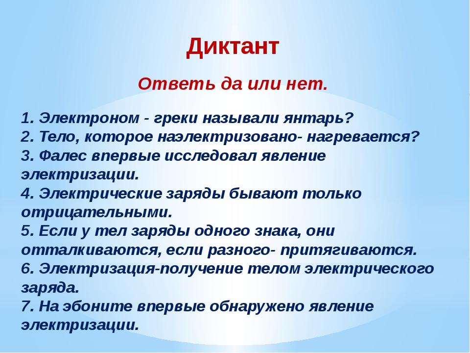 Диктант Ответь да или нет.  1. Электроном - греки называли янтарь? 2. Тело,...