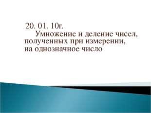 20. 01. 10г. Умножение и деление чисел, полученных при измерении, на однозна