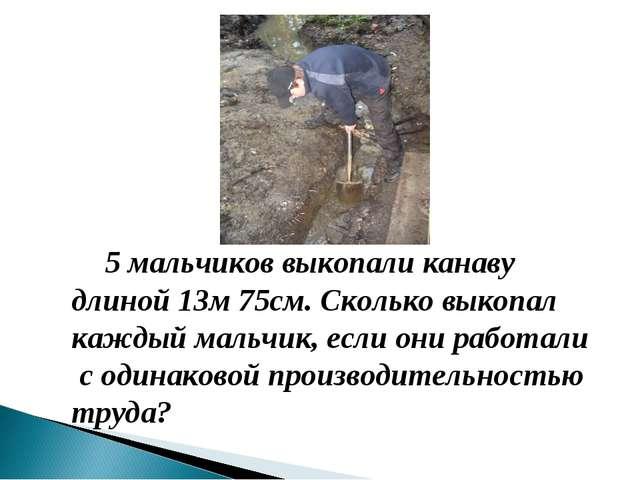 5 мальчиков выкопали канаву длиной 13м 75см. Сколько выкопал каждый мальчик,...