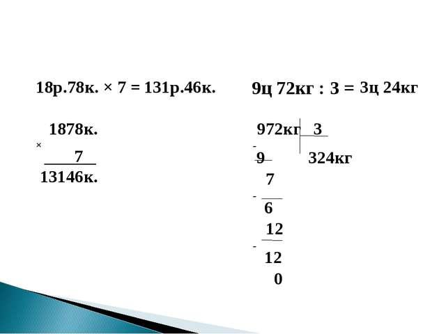 18р.78к. × 7 = 9ц 72кг : 3 = 1878к. × 7 13146к. 131р.46к. 972кг 3 -9 324кг 7...