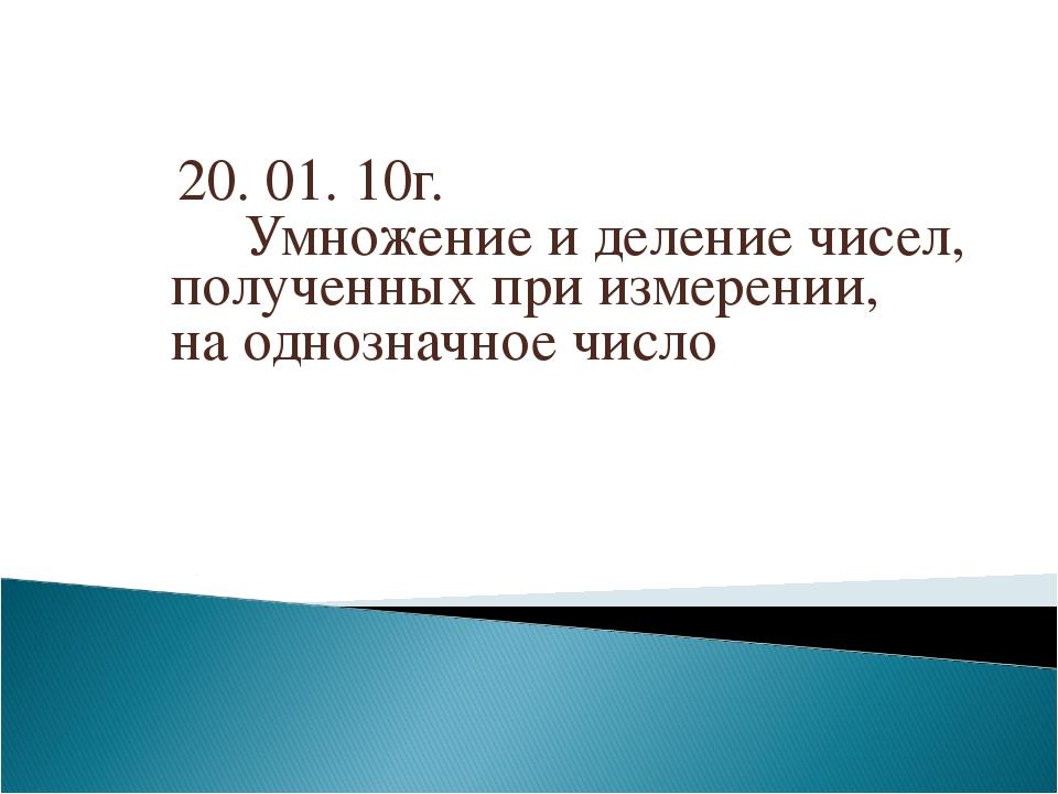 20. 01. 10г. Умножение и деление чисел, полученных при измерении, на однозна...
