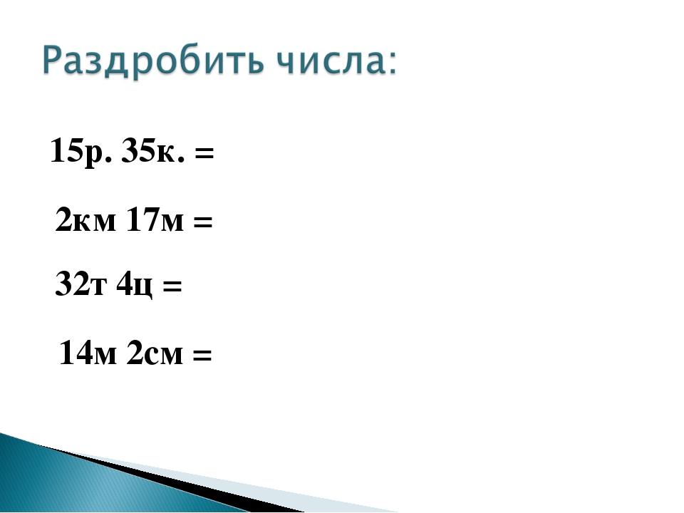 15р. 35к. = 2км 17м = 32т 4ц = 14м 2см =
