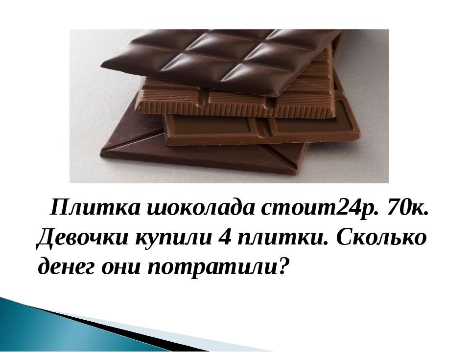 Плитка шоколада стоит24р. 70к. Девочки купили 4 плитки. Сколько денег они по...