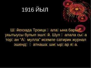 1916 ЙЫЛ Шәйехзада Троицк ҡалаһына барып, укытыусы булып эшләй. Шул ҡалала с