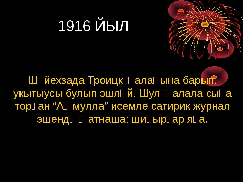 1916 ЙЫЛ Шәйехзада Троицк ҡалаһына барып, укытыусы булып эшләй. Шул ҡалала с...