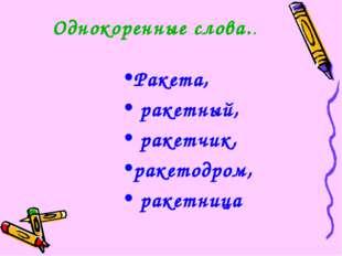 Однокоренные слова.. Ракета, ракетный, ракетчик, ракетодром, ракетница
