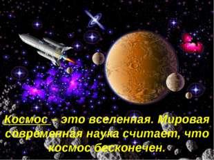 Космос – это вселенная. Мировая современная наука считает, что космос бесконе