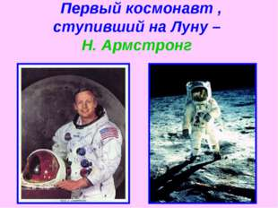Первый космонавт , ступивший на Луну – Н. Армстронг