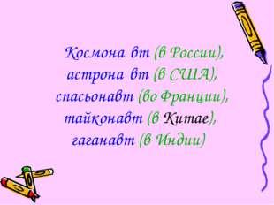 Космона́вт (в России), астрона́вт (в США), спасьонавт (во Франции), тайконав