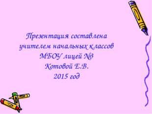 Презентация составлена учителем начальных классов МБОУ лицей №3 Котовой Е.В.