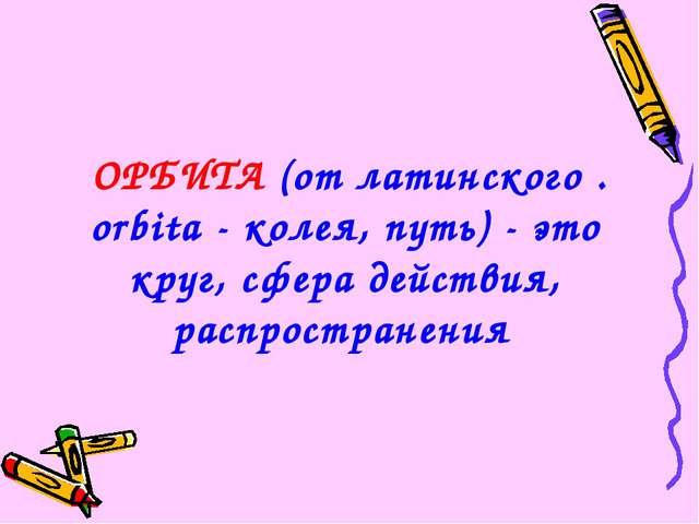 ОРБИТА (от латинского . orbita - колея, путь) - это круг, сфера действия, ра...