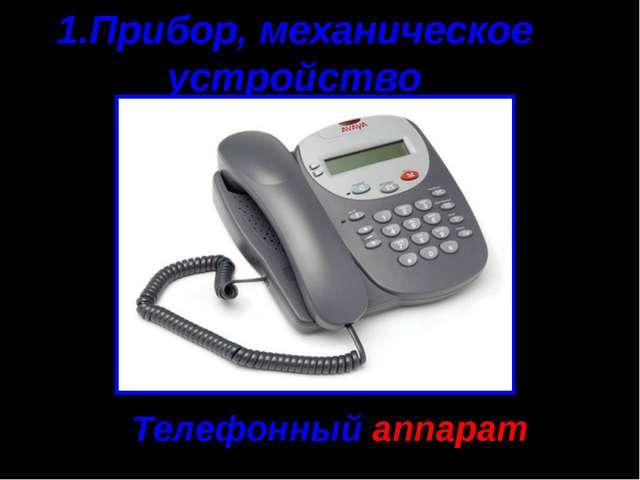 1.Прибор, механическое устройство Телефонный аппарат
