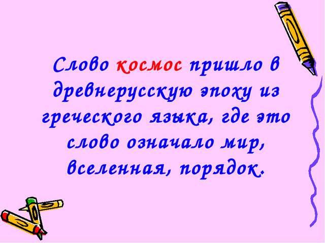 Слово космос пришло в древнерусскую эпоху из греческого языка, где это слово...