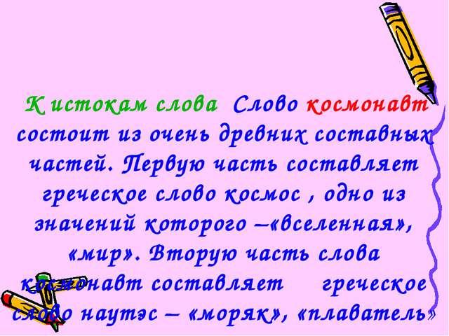 К истокам слова Слово космонавт состоит из очень древних составных частей. П...