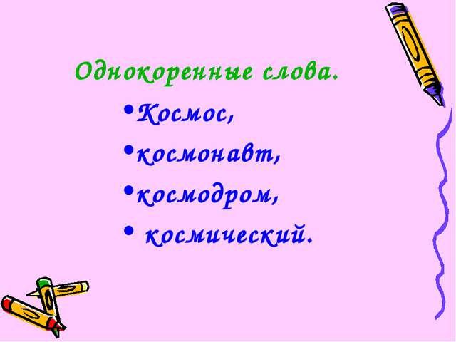 Однокоренные слова. Космос, космонавт, космодром, космический.