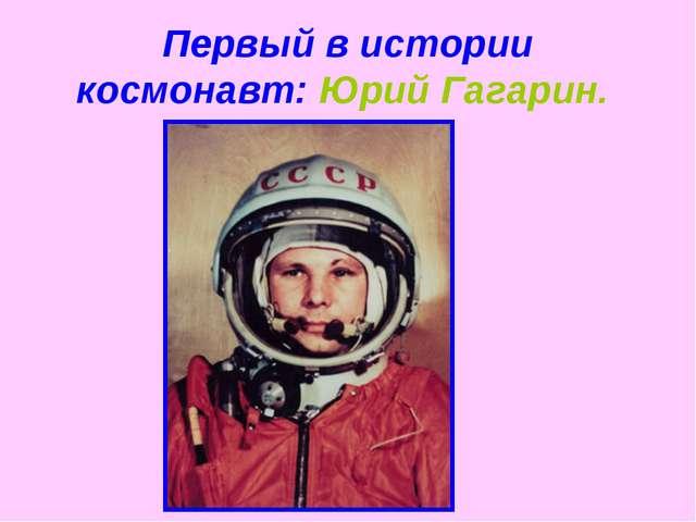 Первый в истории космонавт: Юрий Гагарин.
