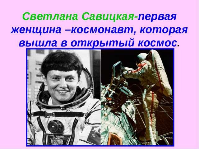 Светлана Савицкая-первая женщина –космонавт, которая вышла в открытый космос.