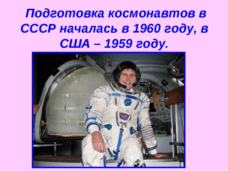 Подготовка космонавтов в СССР началась в 1960 году, в США – 1959 году.