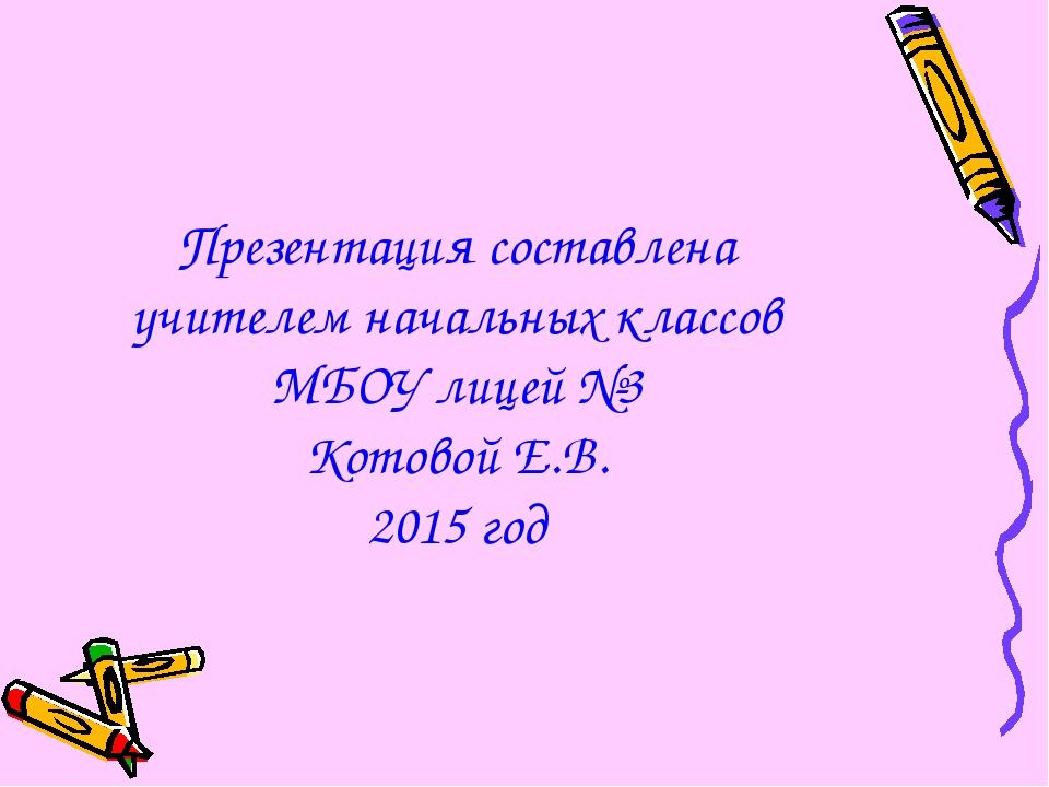 Презентация составлена учителем начальных классов МБОУ лицей №3 Котовой Е.В....