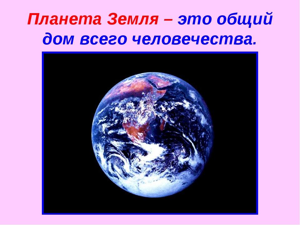 Планета Земля – это общий дом всего человечества.
