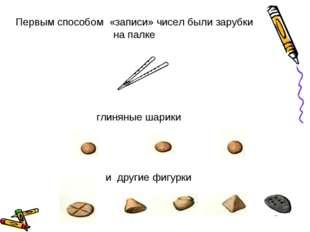 Первым способом «записи» чисел были зарубки на палке глиняные шарики и другие