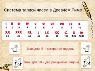 Система записи чисел в Древнем Риме Знак для 5 – раскрытая ладонь Знак для 10
