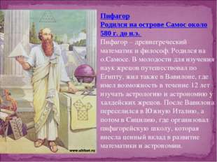 Пифагор Родился на острове Самос около 580 г. до н.э. Пифагор – древнегреческ