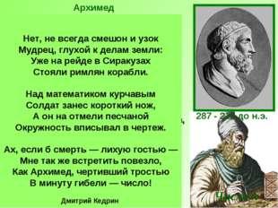 287 - 212 до н.э. Архимед был одержим математикой. Он забывал о пище, соверше