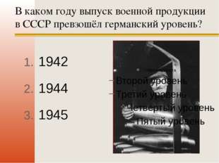 В каком году выпуск военной продукции в СССР превзошёл германский уровень? 19