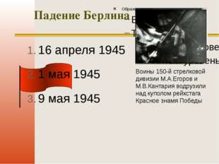 Падение Берлина 16 апреля 1945 1 мая 1945 9 мая 1945 Воины 150-й стрелковой д