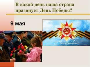 В какой день наша страна празднует День Победы? 9 мая 1 мая 2 сентября