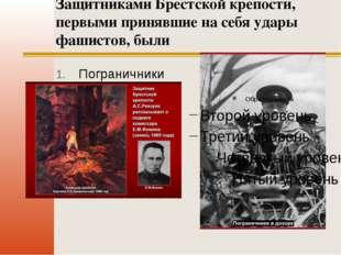 Защитниками Брестской крепости, первыми принявшие на себя удары фашистов, был
