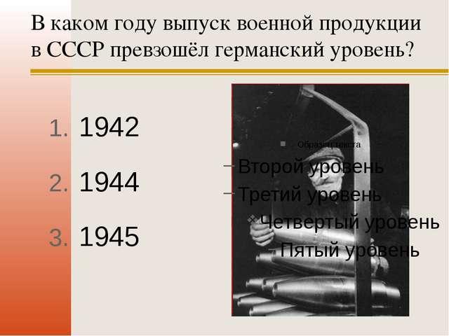 В каком году выпуск военной продукции в СССР превзошёл германский уровень? 19...