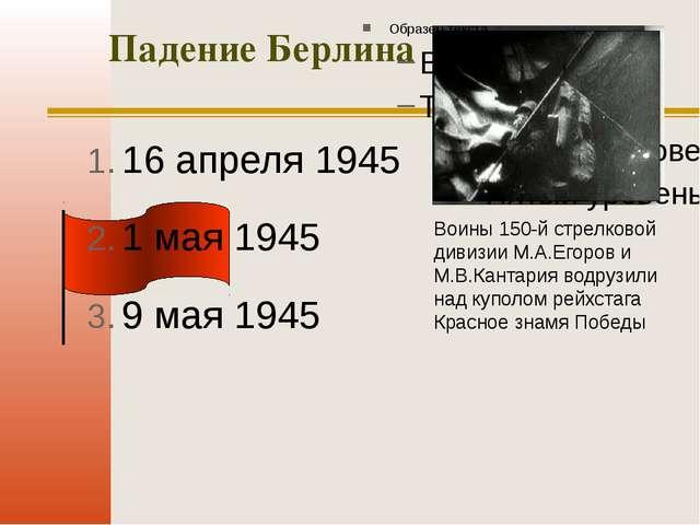 Падение Берлина 16 апреля 1945 1 мая 1945 9 мая 1945 Воины 150-й стрелковой д...