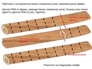 Работаем с инструментом Начать изменение узлов, изменяем длину бревен. Щелчок